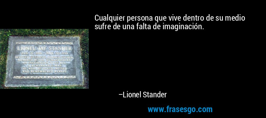 Cualquier persona que vive dentro de su medio sufre de una falta de imaginación. – Lionel Stander