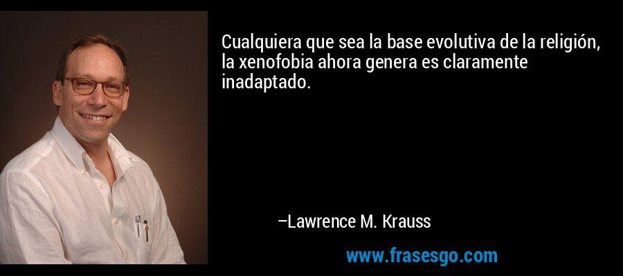 Cualquiera que sea la base evolutiva de la religión, la xenofobia ahora genera es claramente inadaptado. – Lawrence M. Krauss