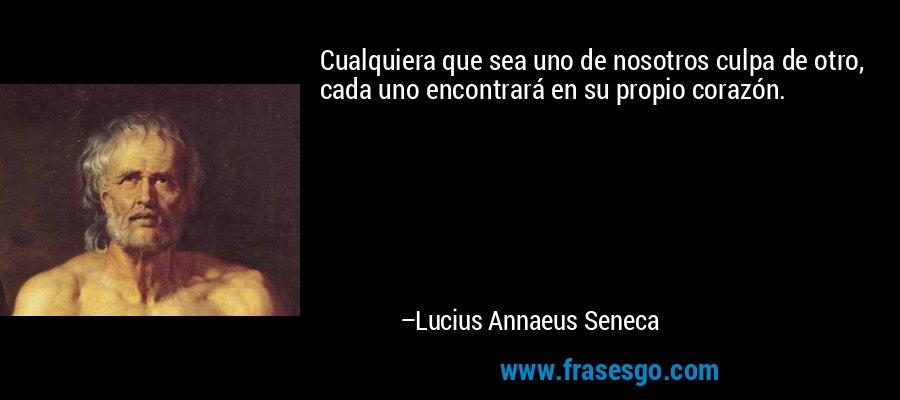 Cualquiera que sea uno de nosotros culpa de otro, cada uno encontrará en su propio corazón. – Lucius Annaeus Seneca