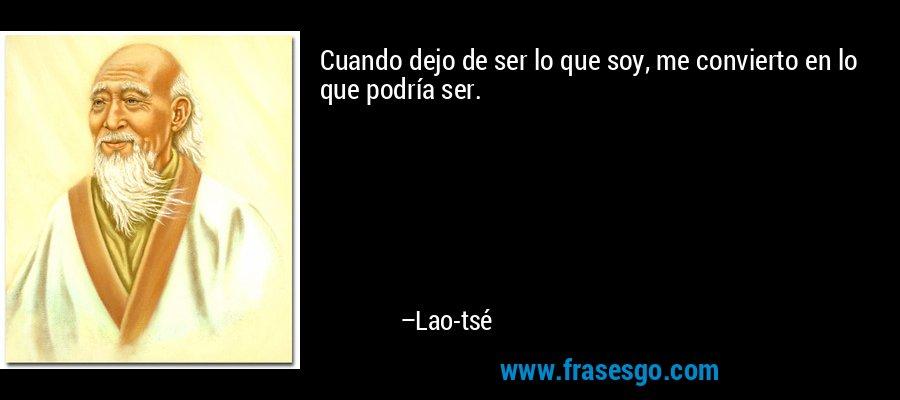 Cuando dejo de ser lo que soy, me convierto en lo que podría ser. – Lao-tsé