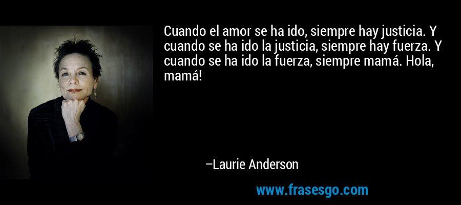 Cuando el amor se ha ido, siempre hay justicia. Y cuando se ha ido la justicia, siempre hay fuerza. Y cuando se ha ido la fuerza, siempre mamá. Hola, mamá! – Laurie Anderson