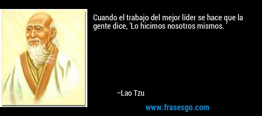 Cuando el trabajo del mejor líder se hace que la gente dice, 'Lo hicimos nosotros mismos. ' – Lao Tzu