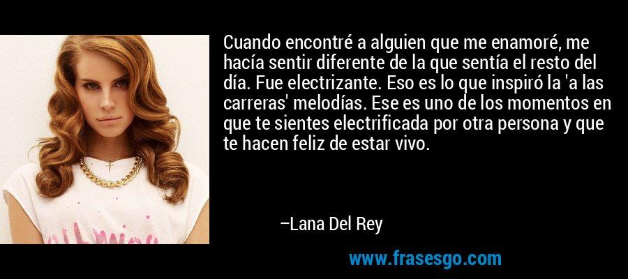 Cuando encontré a alguien que me enamoré, me hacía sentir diferente de la que sentía el resto del día. Fue electrizante. Eso es lo que inspiró la 'a las carreras' melodías. Ese es uno de los momentos en que te sientes electrificada por otra persona y que te hacen feliz de estar vivo. – Lana Del Rey