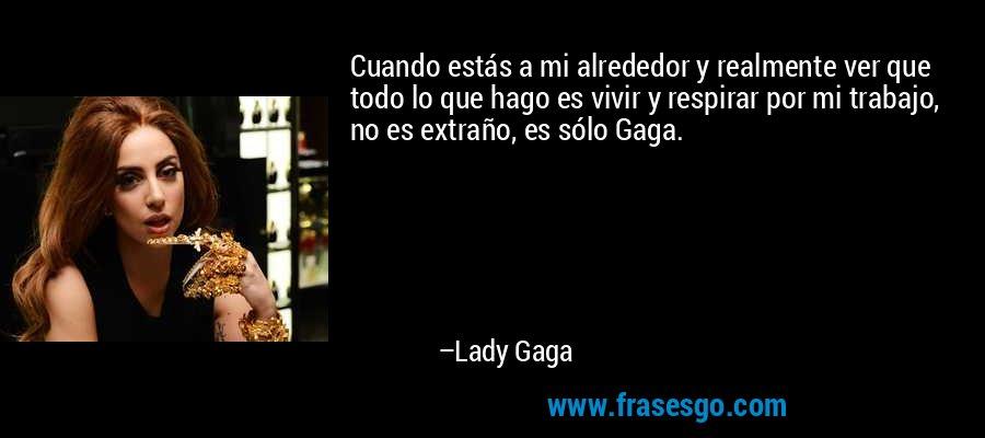 Cuando estás a mi alrededor y realmente ver que todo lo que hago es vivir y respirar por mi trabajo, no es extraño, es sólo Gaga. – Lady Gaga
