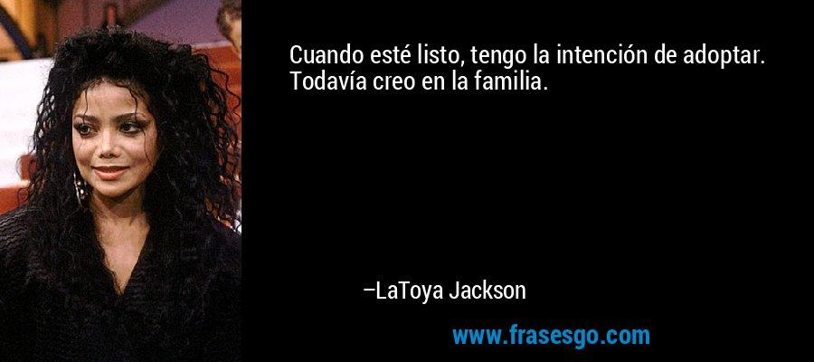 Cuando esté listo, tengo la intención de adoptar. Todavía creo en la familia. – LaToya Jackson
