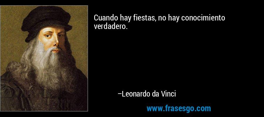 Cuando hay fiestas, no hay conocimiento verdadero. – Leonardo da Vinci