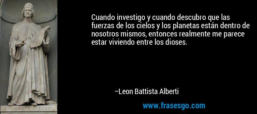 Cuando investigo y cuando descubro que las fuerzas de los cielos y los planetas están dentro de nosotros mismos, entonces realmente me parece estar viviendo entre los dioses. – Leon Battista Alberti