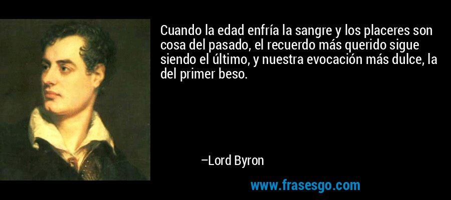 Cuando la edad enfría la sangre y los placeres son cosa del pasado, el recuerdo más querido sigue siendo el último, y nuestra evocación más dulce, la del primer beso. – Lord Byron