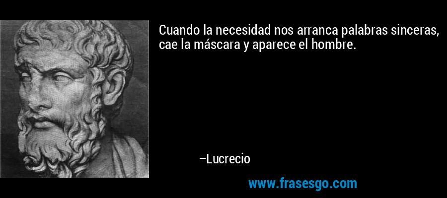 Cuando la necesidad nos arranca palabras sinceras, cae la máscara y aparece el hombre. – Lucrecio