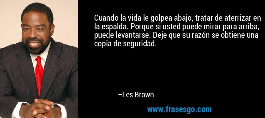 Cuando la vida le golpea abajo, tratar de aterrizar en la espalda. Porque si usted puede mirar para arriba, puede levantarse. Deje que su razón se obtiene una copia de seguridad. – Les Brown