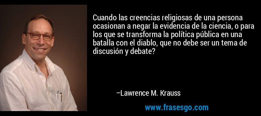 Cuando las creencias religiosas de una persona ocasionan a negar la evidencia de la ciencia, o para los que se transforma la política pública en una batalla con el diablo, que no debe ser un tema de discusión y debate? – Lawrence M. Krauss