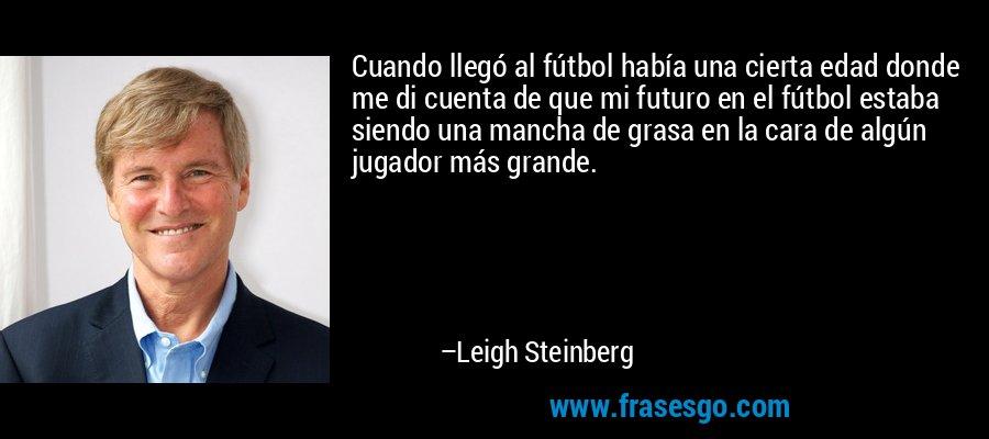 Cuando llegó al fútbol había una cierta edad donde me di cuenta de que mi futuro en el fútbol estaba siendo una mancha de grasa en la cara de algún jugador más grande. – Leigh Steinberg