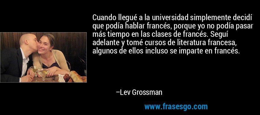 Cuando llegué a la universidad simplemente decidí que podía hablar francés, porque yo no podía pasar más tiempo en las clases de francés. Seguí adelante y tomé cursos de literatura francesa, algunos de ellos incluso se imparte en francés. – Lev Grossman