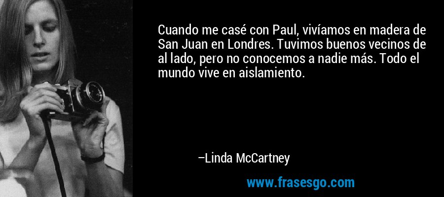 Cuando me casé con Paul, vivíamos en madera de San Juan en Londres. Tuvimos buenos vecinos de al lado, pero no conocemos a nadie más. Todo el mundo vive en aislamiento. – Linda McCartney