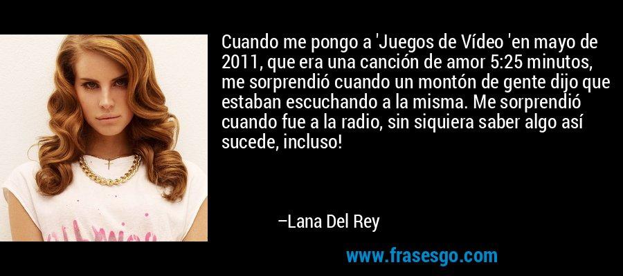 Cuando me pongo a 'Juegos de Vídeo 'en mayo de 2011, que era una canción de amor 5:25 minutos, me sorprendió cuando un montón de gente dijo que estaban escuchando a la misma. Me sorprendió cuando fue a la radio, sin siquiera saber algo así sucede, incluso! – Lana Del Rey