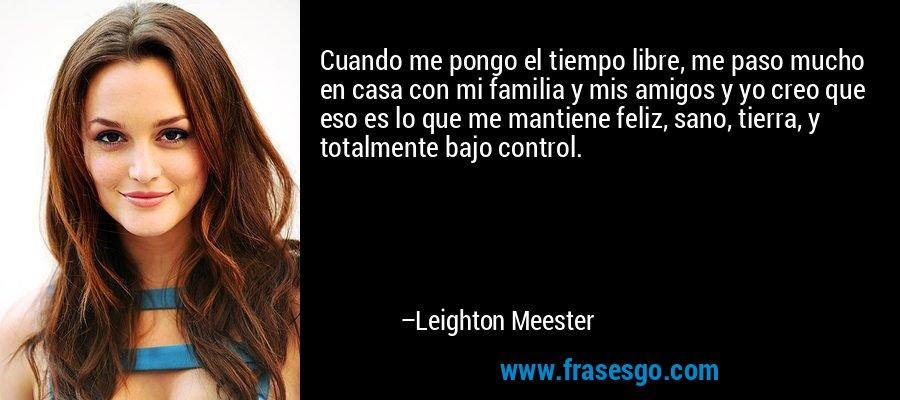 Cuando me pongo el tiempo libre, me paso mucho en casa con mi familia y mis amigos y yo creo que eso es lo que me mantiene feliz, sano, tierra, y totalmente bajo control. – Leighton Meester