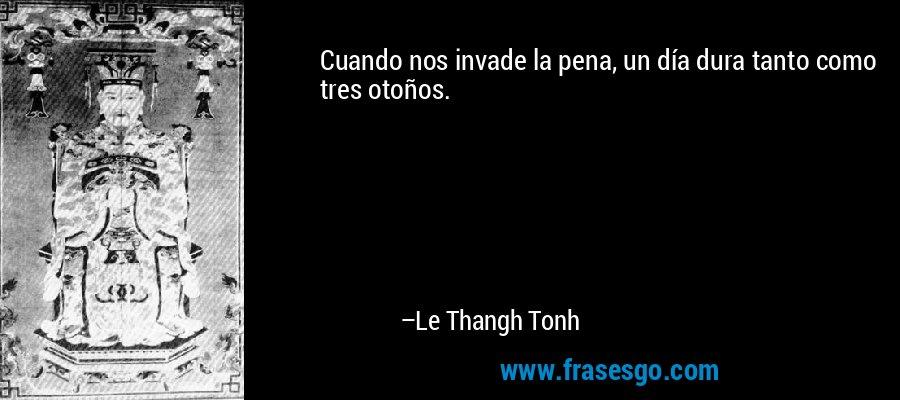 Cuando nos invade la pena, un día dura tanto como tres otoños. – Le Thangh Tonh