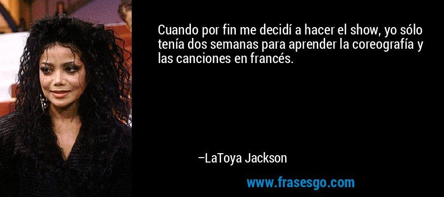 Cuando por fin me decidí a hacer el show, yo sólo tenía dos semanas para aprender la coreografía y las canciones en francés. – LaToya Jackson