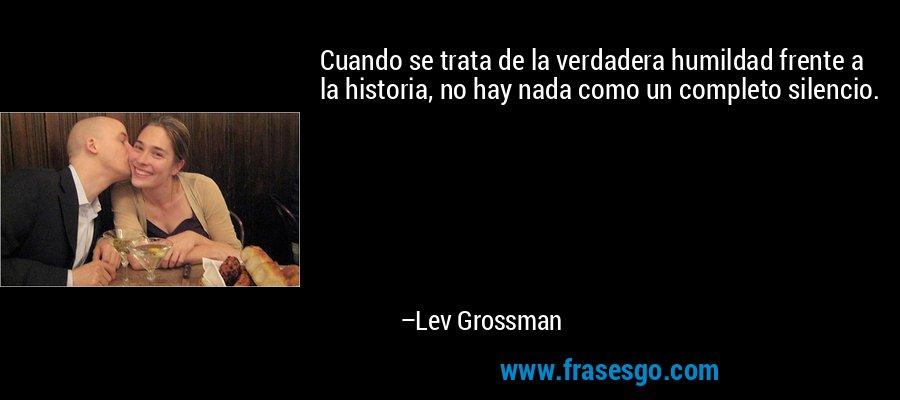 Cuando se trata de la verdadera humildad frente a la historia, no hay nada como un completo silencio. – Lev Grossman