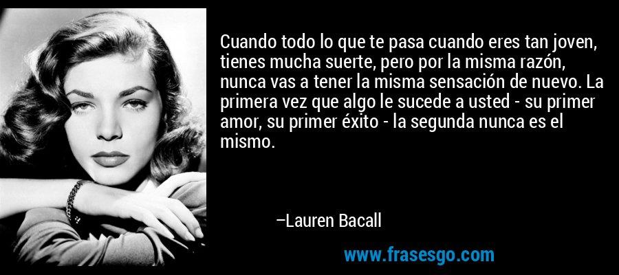 Cuando todo lo que te pasa cuando eres tan joven, tienes mucha suerte, pero por la misma razón, nunca vas a tener la misma sensación de nuevo. La primera vez que algo le sucede a usted - su primer amor, su primer éxito - la segunda nunca es el mismo. – Lauren Bacall