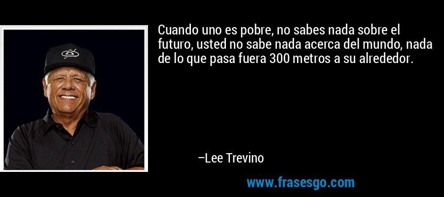 Cuando uno es pobre, no sabes nada sobre el futuro, usted no sabe nada acerca del mundo, nada de lo que pasa fuera 300 metros a su alrededor. – Lee Trevino