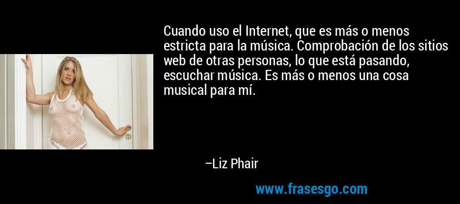Cuando uso el Internet, que es más o menos estricta para la música. Comprobación de los sitios web de otras personas, lo que está pasando, escuchar música. Es más o menos una cosa musical para mí. – Liz Phair