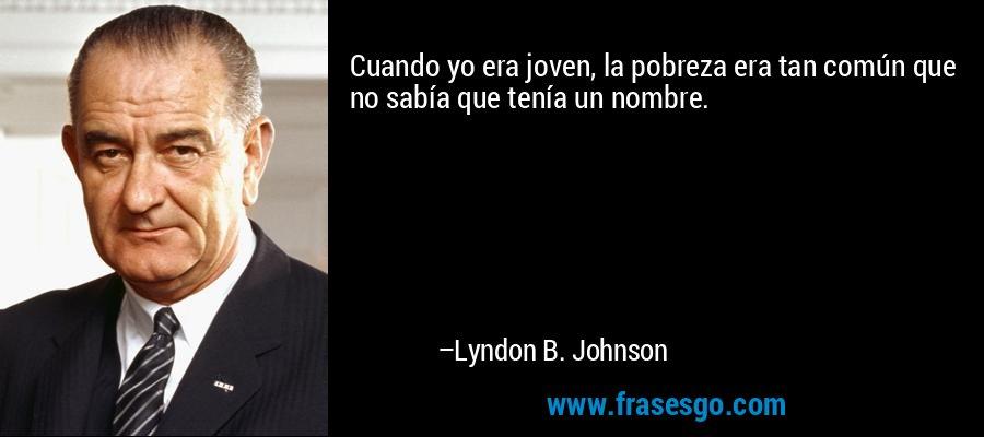 Cuando yo era joven, la pobreza era tan común que no sabía que tenía un nombre. – Lyndon B. Johnson