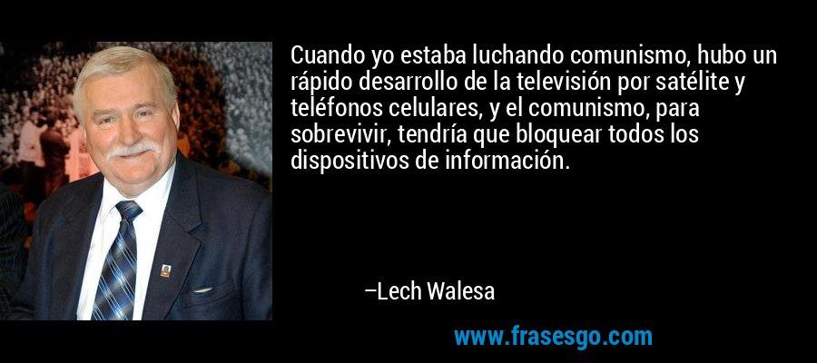 Cuando yo estaba luchando comunismo, hubo un rápido desarrollo de la televisión por satélite y teléfonos celulares, y el comunismo, para sobrevivir, tendría que bloquear todos los dispositivos de información. – Lech Walesa