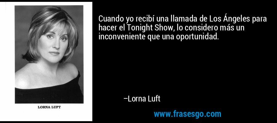 Cuando yo recibí una llamada de Los Ángeles para hacer el Tonight Show, lo considero más un inconveniente que una oportunidad. – Lorna Luft