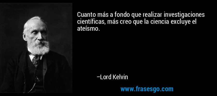 Cuanto más a fondo que realizar investigaciones científicas, más creo que la ciencia excluye el ateísmo. – Lord Kelvin