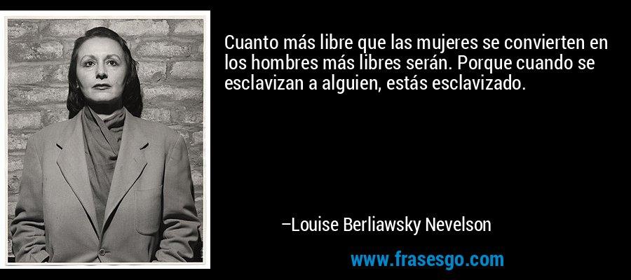 Cuanto más libre que las mujeres se convierten en los hombres más libres serán. Porque cuando se esclavizan a alguien, estás esclavizado. – Louise Berliawsky Nevelson