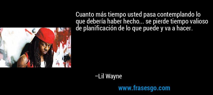 Cuanto más tiempo usted pasa contemplando lo que debería haber hecho... se pierde tiempo valioso de planificación de lo que puede y va a hacer. – Lil Wayne