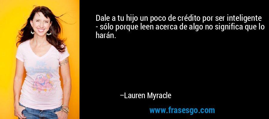 Dale a tu hijo un poco de crédito por ser inteligente - sólo porque leen acerca de algo no significa que lo harán. – Lauren Myracle