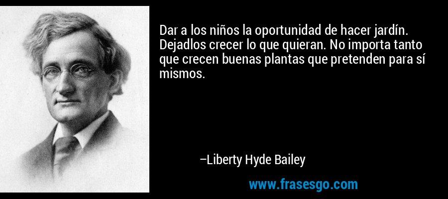 Dar a los niños la oportunidad de hacer jardín. Dejadlos crecer lo que quieran. No importa tanto que crecen buenas plantas que pretenden para sí mismos. – Liberty Hyde Bailey