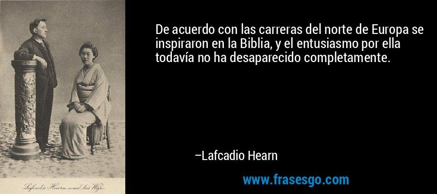 De acuerdo con las carreras del norte de Europa se inspiraron en la Biblia, y el entusiasmo por ella todavía no ha desaparecido completamente. – Lafcadio Hearn
