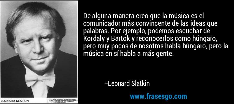 De alguna manera creo que la música es el comunicador más convincente de las ideas que palabras. Por ejemplo, podemos escuchar de Kordaly y Bartok y reconocerlos como húngaro, pero muy pocos de nosotros habla húngaro, pero la música en sí habla a más gente. – Leonard Slatkin