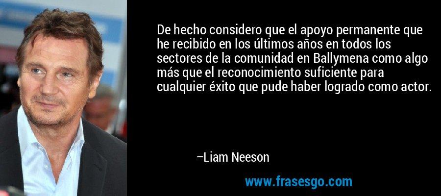 De hecho considero que el apoyo permanente que he recibido en los últimos años en todos los sectores de la comunidad en Ballymena como algo más que el reconocimiento suficiente para cualquier éxito que pude haber logrado como actor. – Liam Neeson