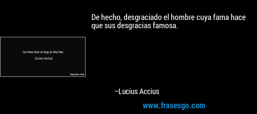 De hecho, desgraciado el hombre cuya fama hace que sus desgracias famosa. – Lucius Accius