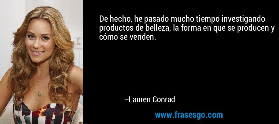 De hecho, he pasado mucho tiempo investigando productos de belleza, la forma en que se producen y cómo se venden. – Lauren Conrad