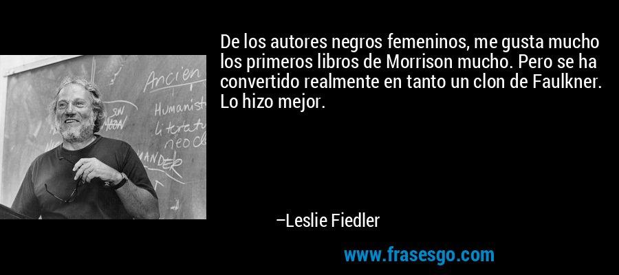 De los autores negros femeninos, me gusta mucho los primeros libros de Morrison mucho. Pero se ha convertido realmente en tanto un clon de Faulkner. Lo hizo mejor. – Leslie Fiedler