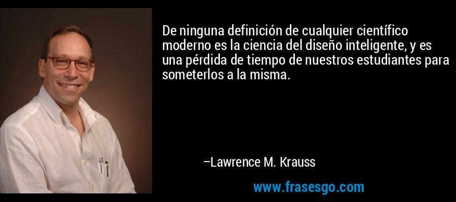 De ninguna definición de cualquier científico moderno es la ciencia del diseño inteligente, y es una pérdida de tiempo de nuestros estudiantes para someterlos a la misma. – Lawrence M. Krauss