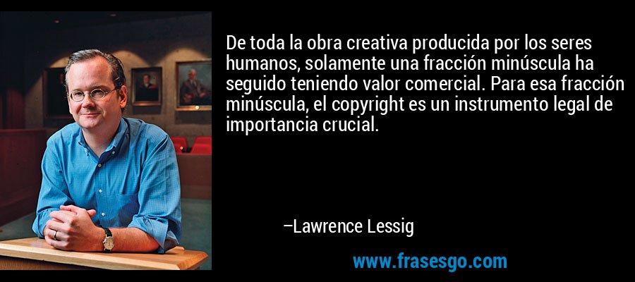 De toda la obra creativa producida por los seres humanos, solamente una fracción minúscula ha seguido teniendo valor comercial. Para esa fracción minúscula, el copyright es un instrumento legal de importancia crucial. – Lawrence Lessig