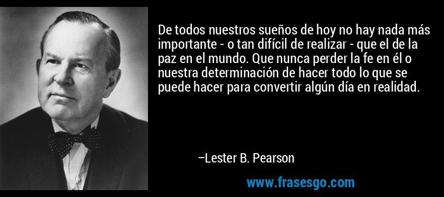 De todos nuestros sueños de hoy no hay nada más importante - o tan difícil de realizar - que el de la paz en el mundo. Que nunca perder la fe en él o nuestra determinación de hacer todo lo que se puede hacer para convertir algún día en realidad. – Lester B. Pearson