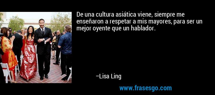 De una cultura asiática viene, siempre me enseñaron a respetar a mis mayores, para ser un mejor oyente que un hablador. – Lisa Ling