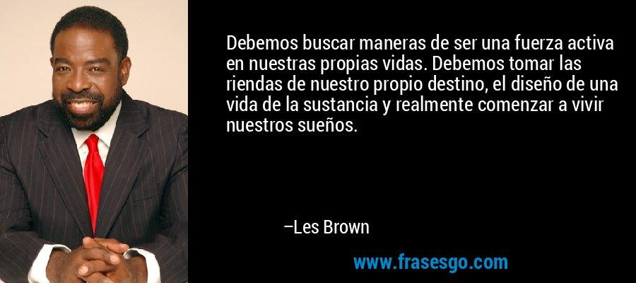 Debemos buscar maneras de ser una fuerza activa en nuestras propias vidas. Debemos tomar las riendas de nuestro propio destino, el diseño de una vida de la sustancia y realmente comenzar a vivir nuestros sueños. – Les Brown