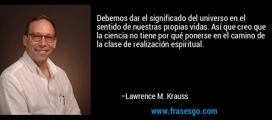 Debemos dar el significado del universo en el sentido de nuestras propias vidas. Así que creo que la ciencia no tiene por qué ponerse en el camino de la clase de realización espiritual. – Lawrence M. Krauss