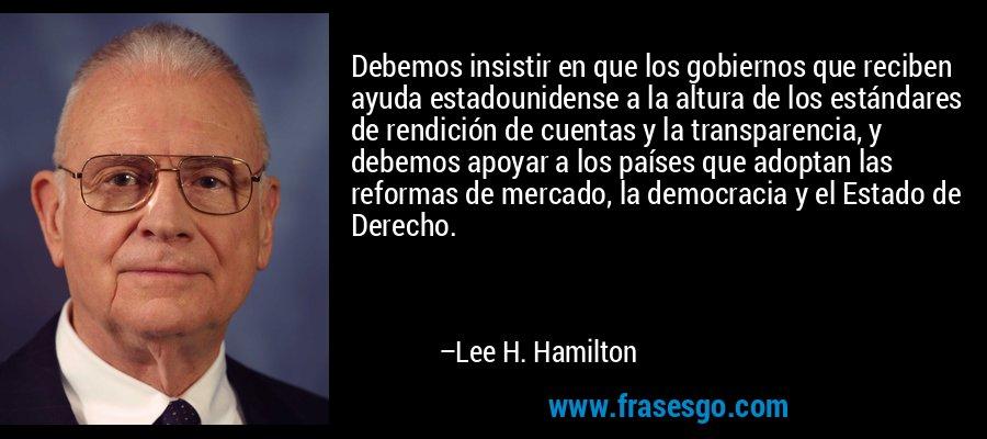 Debemos insistir en que los gobiernos que reciben ayuda estadounidense a la altura de los estándares de rendición de cuentas y la transparencia, y debemos apoyar a los países que adoptan las reformas de mercado, la democracia y el Estado de Derecho. – Lee H. Hamilton