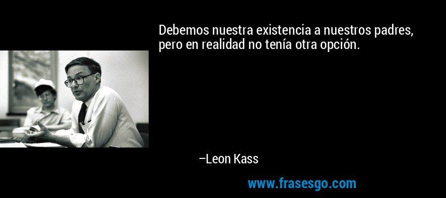 Debemos nuestra existencia a nuestros padres, pero en realidad no tenía otra opción. – Leon Kass