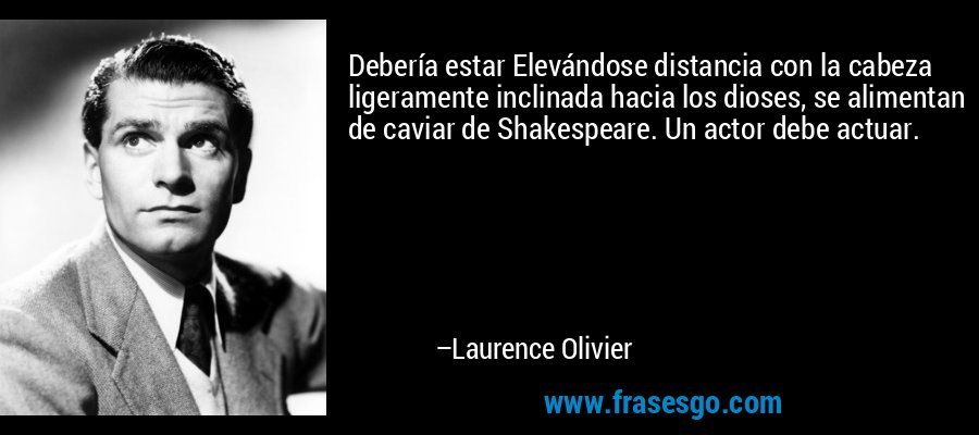 Debería estar Elevándose distancia con la cabeza ligeramente inclinada hacia los dioses, se alimentan de caviar de Shakespeare. Un actor debe actuar. – Laurence Olivier