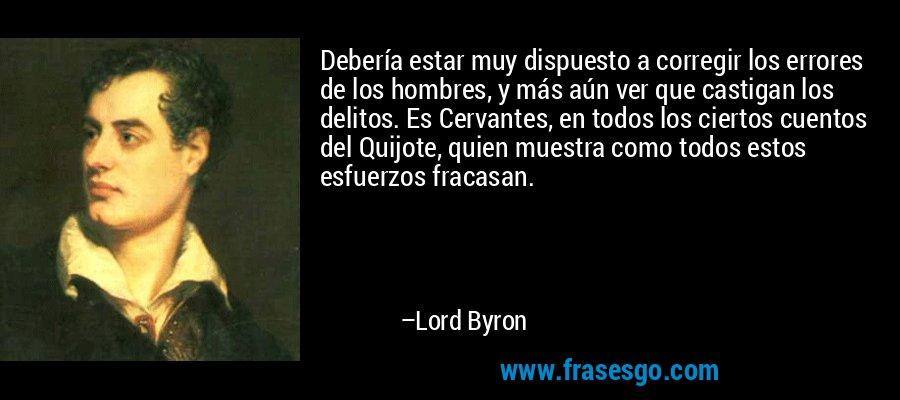 Debería estar muy dispuesto a corregir los errores de los hombres, y más aún ver que castigan los delitos. Es Cervantes, en todos los ciertos cuentos del Quijote, quien muestra como todos estos esfuerzos fracasan. – Lord Byron